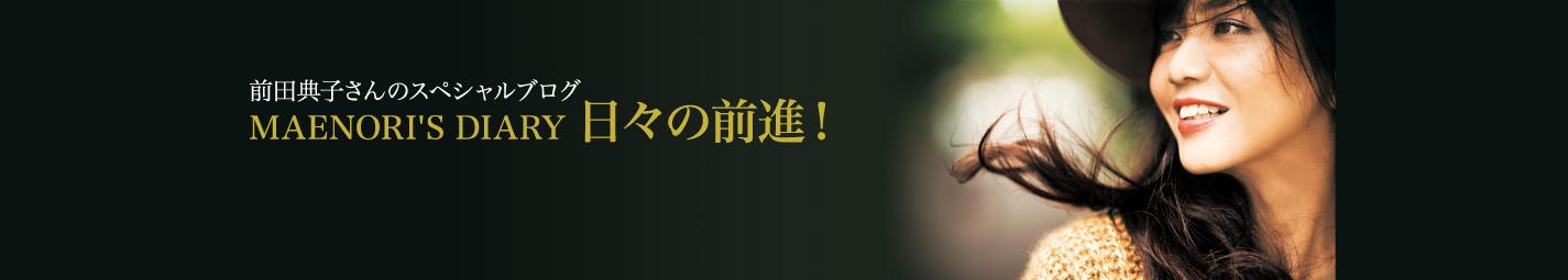 前田典子さんのスペシャルブログ MAENORI'S DIARY 日々の前進!